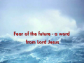 Fear of the future - a word from Lord Jesus
