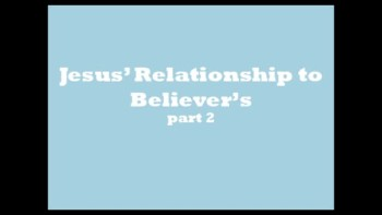 Jesus' Relationship to Believers pt 2
