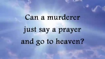 Can a murderer just say a prayer and go to heaven?