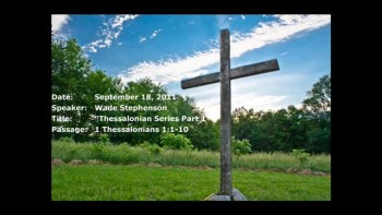 09-18-2011, Wade Stephenson, Thessalonians Series Part 1, 1 Thessalonians 1:1-10