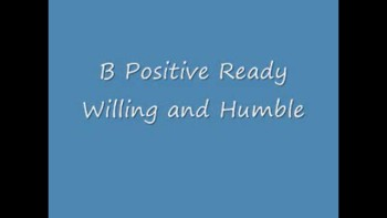 B Positive Ready Willing And Humble