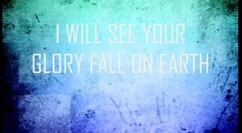I WILL SEE YOUR GLORY FALL ON EARTH