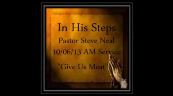 Pastor Steve Neal - 10-06-13 - AM - Give Us Meat