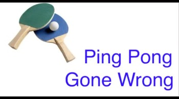 Ping Pong Gone Wrong (Part 1)