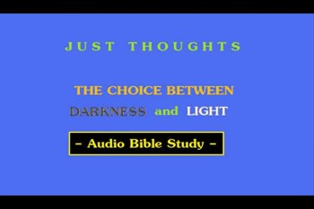 Just Thoughts - The Choice Between Darkness and Light Audio Bible Study 2012