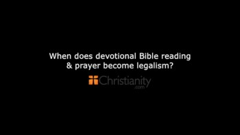 Christianity.com: When does Bible devotion and prayer become legalism? - Kevin DeYoung