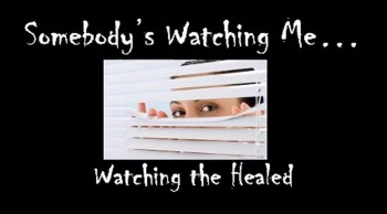 Somebody's Watching Me: Watching the Healed