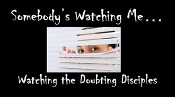 Somebody's Watching Me: Watching the Doubting Disciples