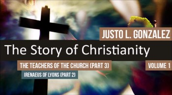 The Teachers of the Church: Irenaeus of Lyons, Part 2 (The History of Christianity #46)