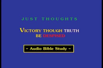 Just Thoughts - Victory Though Truth be Despised Audio Bible Study.mp4