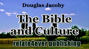 The Bible and Culture with Specific Examples and Guiding Principles by Douglas Jacoby