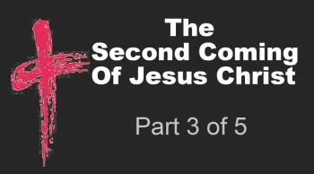 The Second Coming Of Jesus Christ (Part 3 of 5)