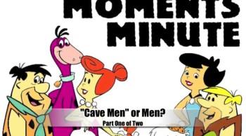 Cavemen, or Men? (Part 1 of 2)