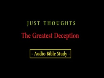 Just Thoughts - The Greatest Deception Audio Bible Study
