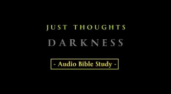 Just Thoughts - DARKNESS - Audio Bible Study 2014.mp4