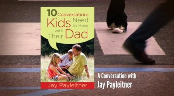 Crosswalk.com: 10 Important Conversations Dads Need to Have with their Kids - Jay Payleitner