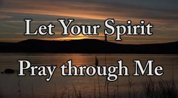 Let Your Spirit Pray in Me