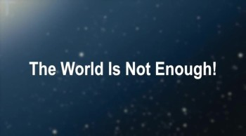 The World Is Not Enough!