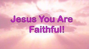 Jesus You Are Faithful!