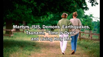 "Martyrs, ISIS(Islamic State), Earthquakes, Tsunami, ""Time is Over"" and Holy Life (Rapture Soon)"