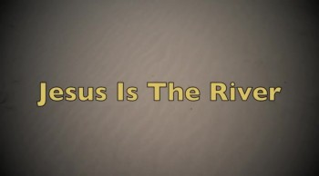 Jesus Is The River