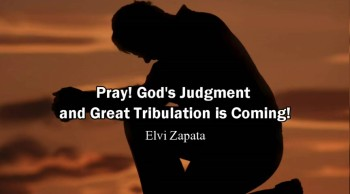 Pray! God's Judgment and Great Tribulation is Coming - Elvi Zapata (Rapture Ready)