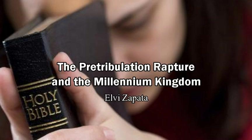 The Pretibulaton Rapture and the Millennium Kingdom - Elvi Zapata