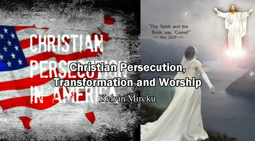 Christian Persecuton, Transformation and Worship - Kelvin Mireku