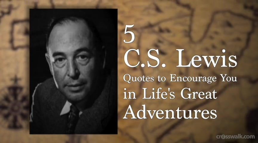 Crosswalk.com: 5 C.S. Lewis Quotes to Encourage You in Life's Great Adventures