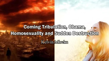 Coming Tribulation, Obama, Homosexuality and Sudden Destruction - Kelvin Mireku