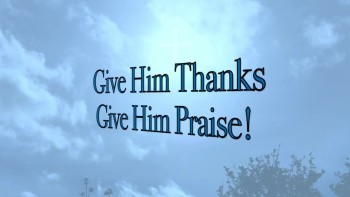 Give Him Thanks, Give Him Praise!