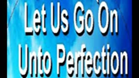 LET US GO ON UNTO PERFECTION...