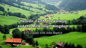 Heaven, Earth, the Valleys and the Millennium Kingdom - Elvi Zapata with John Baptist