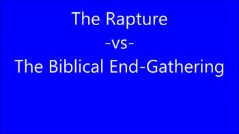 The Rapture -vs- The Biblical End-Gathering