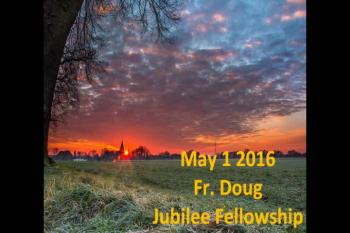Sun May 1, 2016 Fr. Doug Jubilee Fellowship