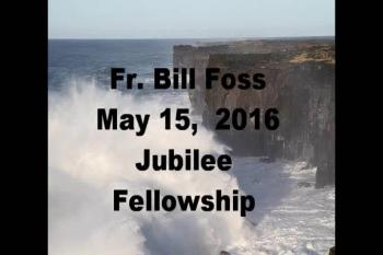 Fr. Bill Foss May 15, 2016 Jubilee Fellowship