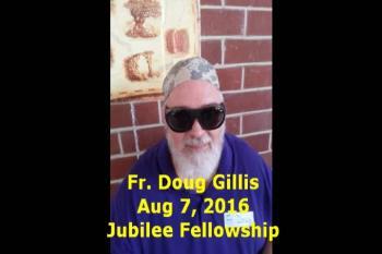 Fr. Doug Gillis Aug 7, 2016 Jubilee Fellowship