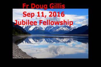 Fr Doug Gillis Sep 11, 2016 Jubilee Fellowship
