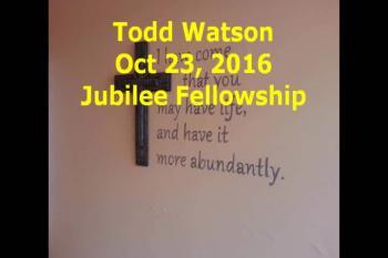 Todd Watson Oct 23, 2016 Jubilee Fellowship