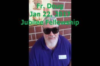 Fr. Doug Jan 22, 2017 Jubilee Fellowship