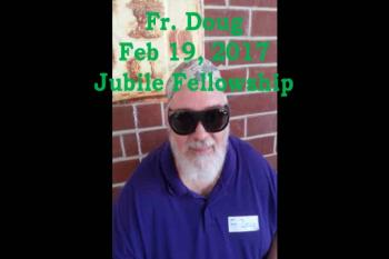 Fr. Doug Feb 19, 2017, Jubilee Fellowship