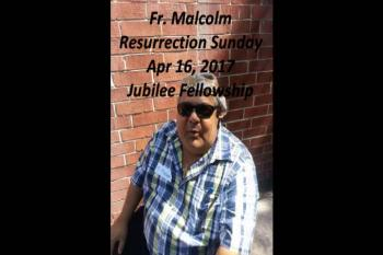 Fr. Malcolm Resurrection Day April 16, 2017 Jubilee Fellowship