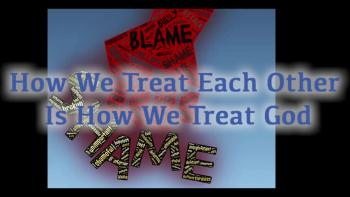 How We Treat Each Other Is How We Treat God