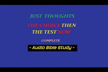 Just Thoughts The Choice then , The Test Now  Audio Bible Study
